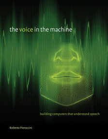 The Voice in the Machine (Building Computers That Understand Speech) by Roberto Pieraccini, Lawrence Rabiner, 9780262533294