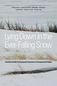 Lying Down in the Ever-Falling Snow (Canadian Health Professionals' Experience of Compassion Fatigue) by Wendy Austin, E. Sharon Brintnell, Erika Goble, Leon Kagan, Linda Kreitzer, Denise Larsen, Brendan Leier, 9781554588886