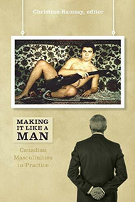 Making It Like a Man (Canadian Masculinities in Practice) by Christine Ramsay, 9781554583270
