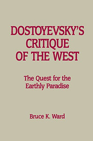 Dostoyevsky's Critique of the West (The Quest for the Earthly Paradise) by Bruce K. Ward, 9781554586110