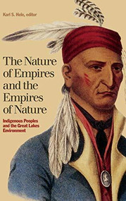 The Nature of Empires and the Empires of Nature (Indigenous Peoples and the Great Lakes Environment) by Karl S. Hele, 9781554583287