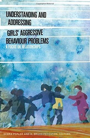 Understanding and Addressing Girls' Aggressive Behaviour Problems (A Focus on Relationships) by Debra Pepler, H. Bruce Ferguson, 9781554588381