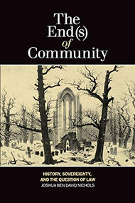 The End(s) of Community (History, Sovereignty, and the Question of Law) by Joshua Ben David Nichols, 9781554588367