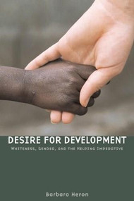 Desire for Development (Whiteness, Gender, and the Helping Imperative) by Barbara Heron, 9781554580019