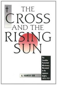 The Cross and the Rising Sun (The Canadian Protestant Missionary Movement in the Japanese Empire, 1872-1931) by A. Hamish Ion, 9781554582150