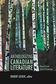 Anthologizing Canadian Literature (Theoretical and Cultural Perspectives) by Robert Lecker, 9781771121071