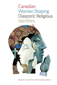 Canadian Women Shaping Diasporic Religious Identities by Becky R. Lee, Terry Tak-ling Woo, 9781771121538