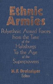 Ethnic Armies (Polyethnic Armed Forces from the Time of the Habsburgs to the Age of the Superpowers) by N.F. Dreisziger, 9781554584635