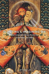 Slanting I, Imagining We (Asian Canadian Literary Production in the 1980s and 1990s) by Larissa Lai, 9781771120418
