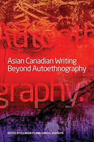 Asian Canadian Writing Beyond Autoethnography by Eleanor Ty, Christl Verduyn, 9781554580231
