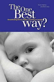 The One Best Way? (Breastfeeding History, Politics, and Policy in Canada) by Tasnim Nathoo, Aleck Ostry, 9781554581474