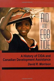 Aid and Ebb Tide (A History of CIDA and Canadian Development Assistance) by David R. Morrison, 9780889203044