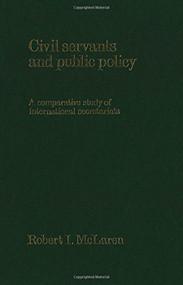 Civil Servants and Public Policy (A Comparative Study of International Secretariats) by Robert I. McLaren, 9781554585441