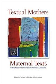 Textual Mothers/Maternal Texts (Motherhood in Contemporary Women's Literatures) by Elizabeth Podnieks, Andrea O'Reilly, 9781554581801