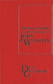 Between Worlds (A Study of the Plays of John Webster) by Dena Goldberg, 9781554584765