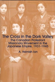 The Cross in the Dark Valley (The Canadian Protestant Missionary Movement in the Japanese Empire, 1931-1945) by A. Hamish Ion, 9781554585045