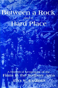 Between a Rock and a Hard Place (A Historical Geography of the Finns in the Sudbury Area) by Oiva W. Saarinen, 9780889203532