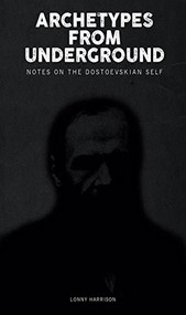 Archetypes from Underground (Notes on the Dostoevskian Self) by Lonny Harrison, 9781771122047