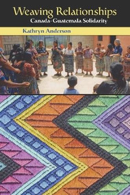 Weaving Relationships (Canada-Guatemala Solidarity) by Kathryn Anderson, 9780889204287
