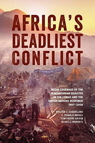 Africa's Deadliest Conflict (Media Coverage of the Humanitarian Disaster in the Congo and the United Nations Response, 1997-2008) by Walter C. Soderlund, E. Donald Briggs, Tom Pierre Najem, Blake C. Roberts, 9781554588350