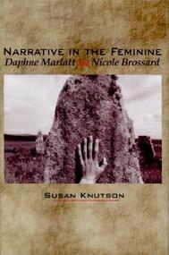 Narrative in the Feminine (Daphne Marlatt and Nicole Brossard) by Susan Knutson, 9780889203594