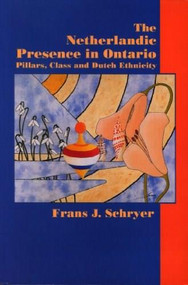 The Netherlandic Presence in Ontario (Pillars, Class and Dutch Ethnicity) by Frans J. Schryer, 9780889203129