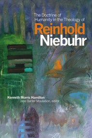 The Doctrine of Humanity in the Theology of Reinhold Niebuhr by Kenneth Morris Hamilton, Jane Barter Moulaison, 9781554586288