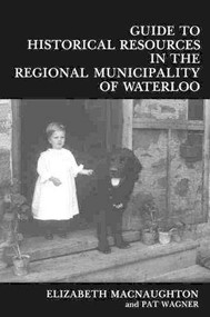 Guide to Historical Resources in the Regional Municipality of Waterloo by Elizabeth Macnaughton, Pat Wagner, 9780889209695