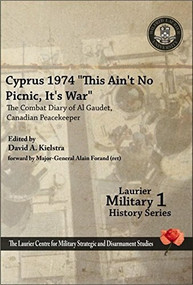 """Cyprus 1974, """"This Ain't No Picnic, It's War"""" (The Combat Diary of Al Gaudet, Canadian Peacekeeper                                                    "") by David A. Kielstra, Alain Forand, 9781926804033"