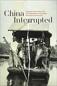 China Interrupted (Japanese Internment and the Reshaping of a Canadian Missionary Community) by Sonya Grypma, 9781554586271
