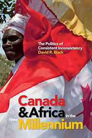 Canada and Africa in the New Millennium (The Politics of Consistent Inconsistency) by David R. Black, 9781771120609