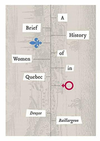 A Brief History of Women in Quebec by Denyse Baillargeon, W. Donald Wilson, 9781554589500