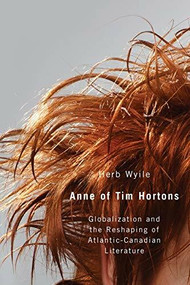 Anne of Tim Hortons (Globalization and the Reshaping of Atlantic-Canadian Literature) by Herb Wyile, 9781554583263
