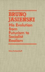 Bruno Jasienski (His Evolution from Futurism to Socialist Realism) by Nina Kolesnikoff, 9781554585120