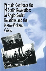 Britain Confronts the Stalin Revolution (Anglo-Soviet Relations and the Metro-Vickers Crisis) by Gordon W. Morrell, 9781554585588
