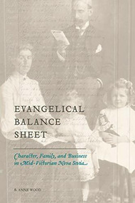 Evangelical Balance Sheet (Character, Family, and Business in Mid-Victorian Nova Scotia) - 9781554586202 by B. Anne Wood, 9781554586202
