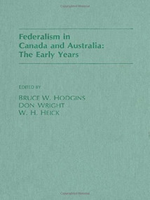 Federalism in Canada and Australia (The Early Years) by Bruce Hodgins, Don Wright, W.H. Heick, 9781554584925
