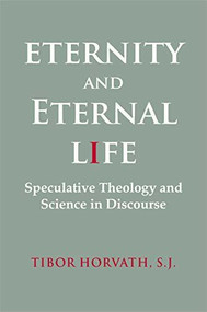 Eternity and Eternal Life (Speculative Theology and Science in Discourse) by Tibor Horvath, 9781554584970
