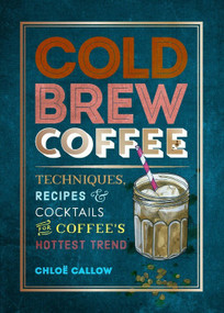 Cold Brew Coffee (Techniques, Recipes & Cocktails for Coffee's Hottest Trend) by Chloë Callow, 9781784727536