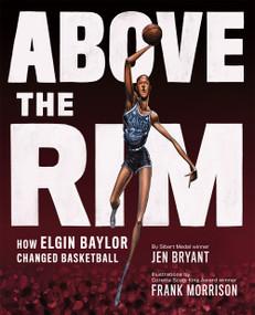 Above the Rim (How Elgin Baylor Changed Basketball) by Jen Bryant, Frank Morrison, 9781419741081