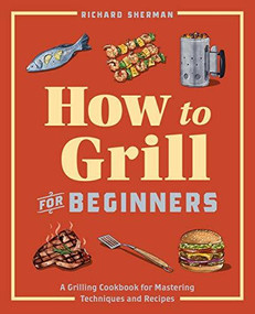 How to Grill for Beginners (A Grilling Cookbook for Mastering Techniques and Recipes) by Richard Sherman, 9781647397777
