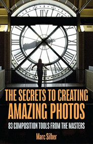 The Secrets to Amazing Photo Composition (83 Composition Tools from the Masters  (Photography Book)) by Marc Silber, 9781633537668