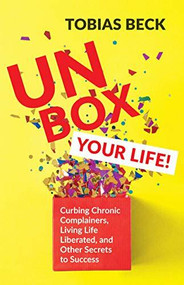 Unbox Your Life (Curbing Chronic Complainers, Living Life Liberated, and Other Secrets to Success (Positive Thinking Book, International Best Seller)) by Tobias Beck, 9781642502787