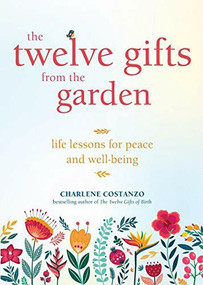 The Twelve Gifts from the Garden (Life Lessons for Peace and Well-Being (Tropical Climate Gardening, Horticulture and Botany Essays)) by Charlene Costanzo, 9781642503722