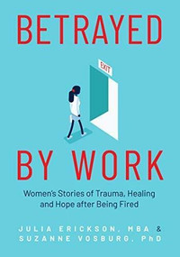 Betrayed by Work (Women's Stories of Trauma, Healing and Hope after Being Fired) by Julia Erickson, Suzanne Vosburg, 9781642505641