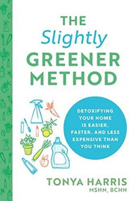 The Slightly Greener Method (Detoxifying Your Home Is Easier, Faster, and Less Expensive than You Think) by Tonya Harris, 9781728225357