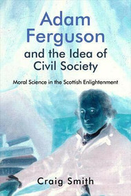 Adam Ferguson and the Idea of Civil Society (Moral Science in the Scottish Enlightenment) by Craig Smith, 9781474474535