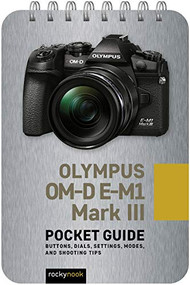 Olympus OM-D E-M1 Mark III: Pocket Guide (Buttons, Dials, Settings, Modes, and Shooting Tips) by Rocky Nook, 9781681987576