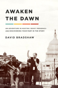Awaken the Dawn (An Adventure in Hosting Jesus' Presence--and Discovering Your Part in the Story) by David Bradshaw, 9781636410067