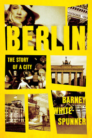 Berlin (The Story of a City) by Barney White-Spunner, 9781643137223